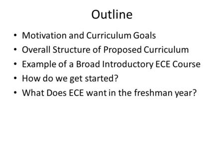 Outline Motivation and Curriculum Goals Overall Structure of Proposed Curriculum Example of a Broad Introductory ECE Course How do we get started? What.