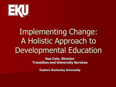 Implementing Change: A Holistic Approach to Developmental Education Sue Cain, Director Transition and University Services Eastern Kentucky University.