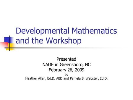 Developmental Mathematics and the Workshop Presented NADE in Greensboro, NC February 26, 2009 by Heather Allen, Ed.D. ABD and Pamela S. Webster, Ed.D.