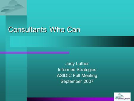 Consultants Who Can Judy Luther Informed Strategies ASIDIC Fall Meeting September 2007.
