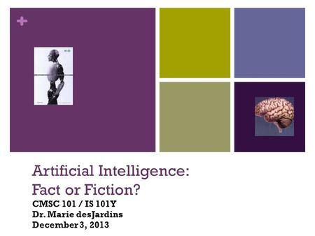 + Artificial Intelligence: Fact or Fiction? Artificial Intelligence: Fact or Fiction? CMSC 101 / IS 101Y Dr. Marie desJardins December 3, 2013.