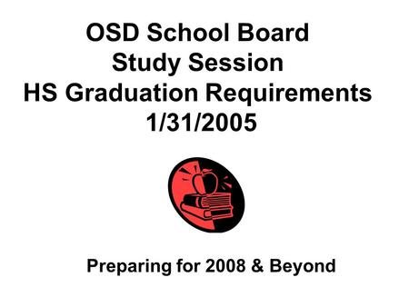 OSD School Board Study Session HS Graduation Requirements 1/31/2005 Preparing for 2008 & Beyond.