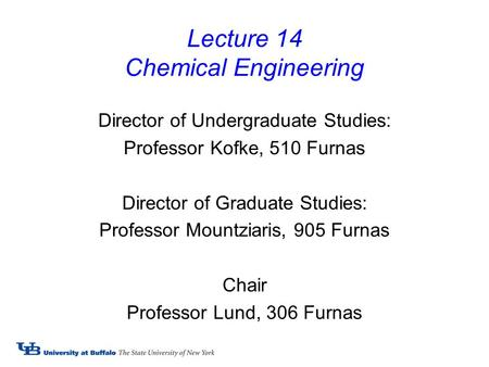 Lecture 14 Chemical Engineering Director of Undergraduate Studies: Professor Kofke, 510 Furnas Director of Graduate Studies: Professor Mountziaris, 905.