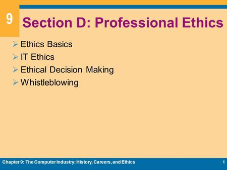9 Section D: Professional Ethics  Ethics Basics  IT Ethics  Ethical Decision Making  Whistleblowing Chapter 9: The Computer Industry: History, Careers,