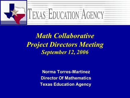 Math Collaborative Project Directors Meeting September 12, 2006 Norma Torres-Martinez Director Of Mathematics Texas Education Agency.