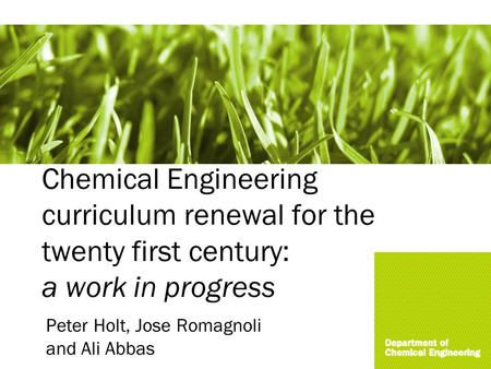 Chemical Engineering curriculum renewal for the twenty first century: a work in progress Peter Holt, Jose Romagnoli and Ali Abbas.