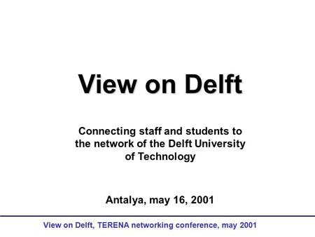 View on Delft, TERENA networking conference, may 2001 View on Delft Connecting staff and students to the network of the Delft University of Technology.