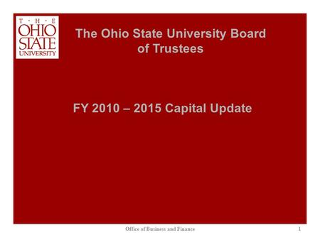 1 The Ohio State University Board of Trustees Office of Business and Finance FY 2010 – 2015 Capital Update.