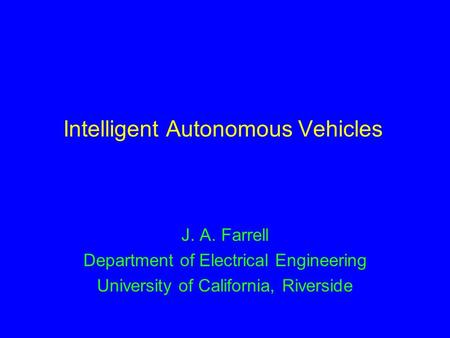 Intelligent Autonomous Vehicles J. A. Farrell Department of Electrical Engineering University of California, Riverside.