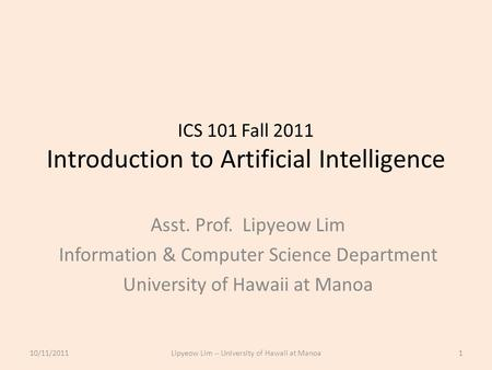 ICS 101 Fall 2011 Introduction to Artificial Intelligence Asst. Prof. Lipyeow Lim Information & Computer Science Department University of Hawaii at Manoa.