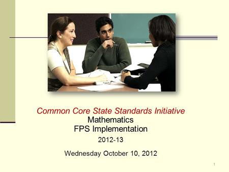 Common Core State Standards Initiative Mathematics FPS Implementation 2012-13 Wednesday October 10, 2012 1.