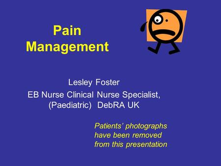 Pain Management Lesley Foster EB Nurse Clinical Nurse Specialist, (Paediatric) DebRA UK Patients' photographs have been removed from this presentation.