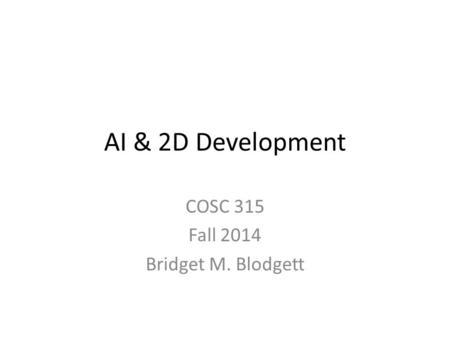 AI & 2D Development COSC 315 Fall 2014 Bridget M. Blodgett.
