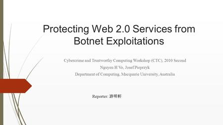 Protecting Web 2.0 Services from Botnet Exploitations Cybercrime and Trustworthy Computing Workshop (CTC), 2010 Second Nguyen H Vo, Josef Pieprzyk Department.