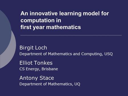 An innovative learning model for computation in first year mathematics Birgit Loch Department of Mathematics and Computing, USQ Elliot Tonkes CS Energy,