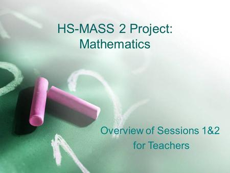 HS-MASS 2 Project: Mathematics Overview of Sessions 1&2 for Teachers.