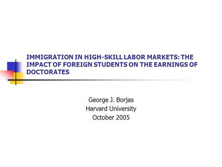 IMMIGRATION IN HIGH-SKILL LABOR MARKETS: THE IMPACT OF FOREIGN STUDENTS ON THE EARNINGS OF DOCTORATES George J. Borjas Harvard University October 2005.