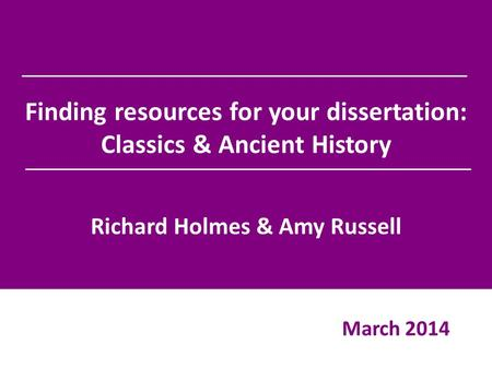 Finding resources for your dissertation: Classics & Ancient History Richard Holmes & Amy Russell March 2014.