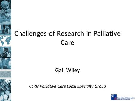 Challenges of Research in Palliative Care Gail Wiley CLRN Palliative Care Local Specialty Group.