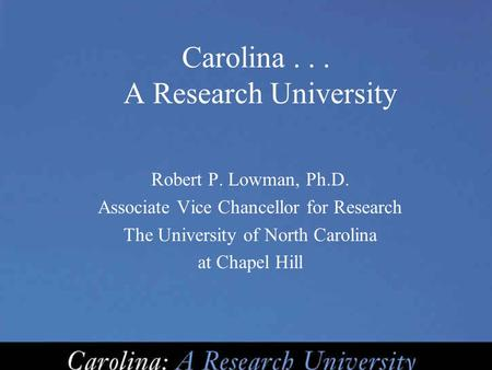 Carolina... A Research University Robert P. Lowman, Ph.D. Associate Vice Chancellor for Research The University of North Carolina at Chapel Hill.