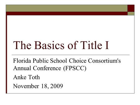 The Basics of Title I Florida Public School Choice Consortium's Annual Conference (FPSCC) Anke Toth November 18, 2009.