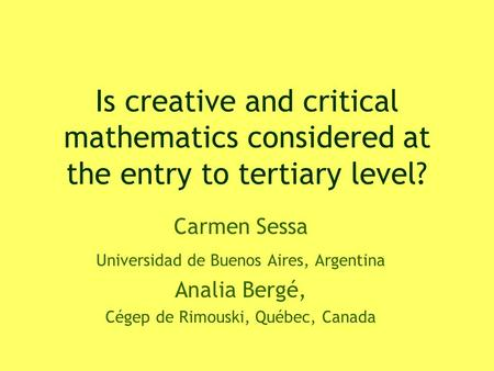 Is creative and critical mathematics considered at the entry to tertiary level? Carmen Sessa Universidad de Buenos Aires, Argentina Analia Bergé, Cégep.