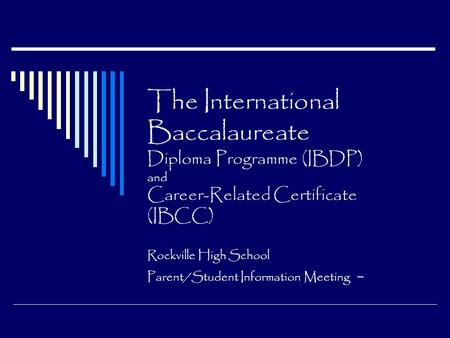 The International Baccalaureate Diploma Programme (IBDP) and Career-Related Certificate (IBCC) Rockville High School Parent/Student Information Meeting.