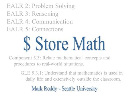 EALR 2: Problem Solving EALR 3: Reasoning EALR 4: Communication EALR 5: Connections Component 5.3: Relate mathematical concepts and procedures to real-world.