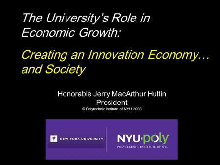 Honorable Jerry MacArthur Hultin President © Polytechnic Institute of NYU, 2008 The University's Role in Economic Growth: Creating an Innovation Economy…