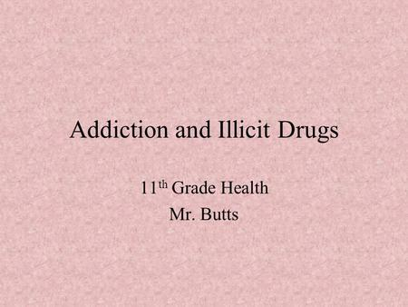 Addiction and Illicit Drugs 11 th Grade Health Mr. Butts.