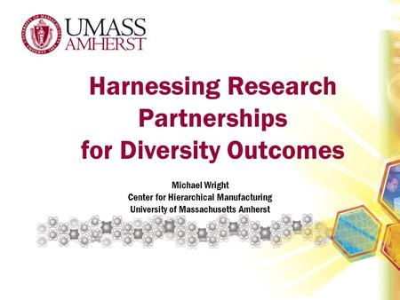 Harnessing Research Partnerships for Diversity Outcomes Michael Wright Center for Hierarchical Manufacturing University of Massachusetts Amherst.
