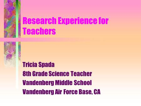 Research Experience for Teachers Tricia Spada 8th Grade Science Teacher Vandenberg Middle School Vandenberg Air Force Base, CA.