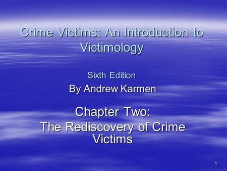 1 Crime Victims: An Introduction to Victimology Sixth Edition By Andrew Karmen Chapter Two: The Rediscovery of Crime Victims.
