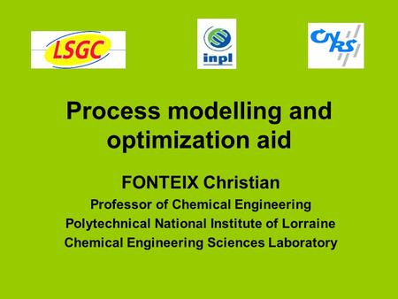 Process modelling and optimization aid FONTEIX Christian Professor of Chemical Engineering Polytechnical National Institute of Lorraine Chemical Engineering.