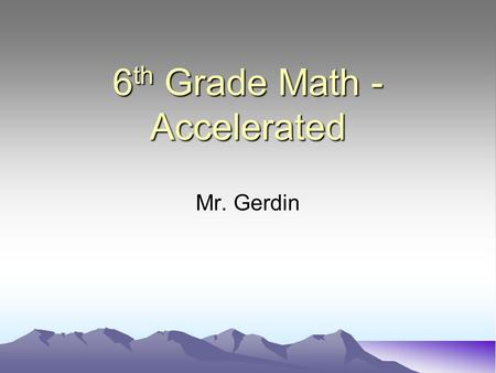6 th Grade Math - Accelerated Mr. Gerdin. Background Education: M.Ed Education (Loyola) BS Chemical Engineering (Wisconsin) Masters Engineering Management.