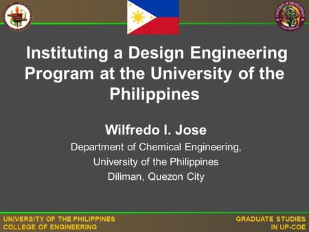 UNIVERSITY OF THE PHILIPPINES COLLEGE OF ENGINEERING GRADUATE STUDIES IN UP-COE Wilfredo I. Jose Department of Chemical Engineering, University of the.