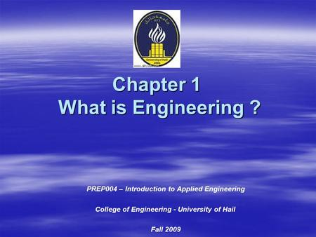 Chapter 1 What is Engineering ? PREP004 – Introduction to Applied Engineering College of Engineering - University of Hail Fall 2009.