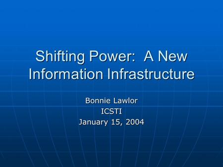 Shifting Power: A New Information Infrastructure Bonnie Lawlor ICSTI January 15, 2004.