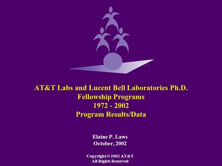 AT&T Labs and Lucent Bell Laboratories Ph.D. Fellowship Programs 1972 - 2002 Program Results/Data Elaine P. Laws October, 2002 Copyright © 2002 AT&T All.