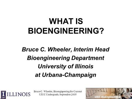 1 UIUC BioEngineering Bruce C. Wheeler, Bioengineering for Current UIUC Undergrads, September 2005 WHAT IS BIOENGINEERING? Bruce C. Wheeler, Interim Head.