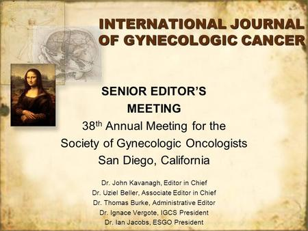 INTERNATIONAL JOURNAL OF GYNECOLOGIC CANCER SENIOR EDITOR'S MEETING 38 th Annual Meeting for the Society of Gynecologic Oncologists San Diego, California.