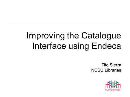 Improving the Catalogue Interface using Endeca Tito Sierra NCSU Libraries.