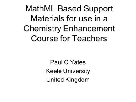 MathML Based Support Materials for use in a Chemistry Enhancement Course for Teachers Paul C Yates Keele University United Kingdom.