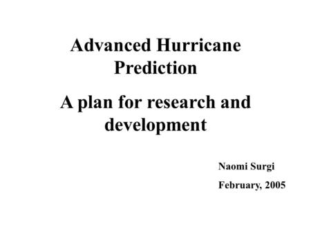 Advanced Hurricane Prediction A plan for research and development Naomi Surgi February, 2005.