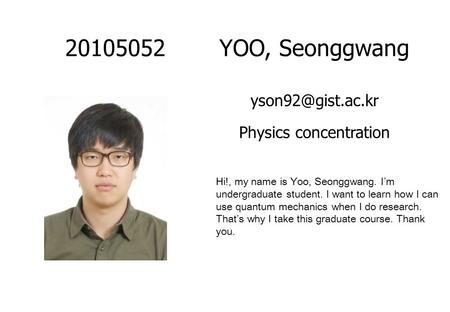 20105052YOO, Seonggwang Physics concentration Hi!, my name is Yoo, Seonggwang. I'm undergraduate student. I want to learn how I can use.