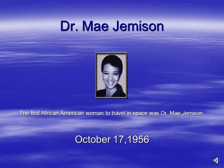 Dr. Mae Jemison The first African-American woman to travel in space was Dr. Mae Jemison. October 17,1956.