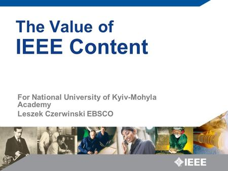 The Value of IEEE Content For National University of Kyiv-Mohyla Academy Leszek Czerwinski EBSCO.