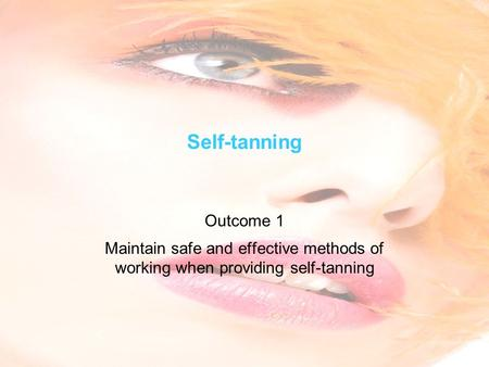 Self-tanning Outcome 1 Maintain safe and effective methods of working when providing self-tanning.