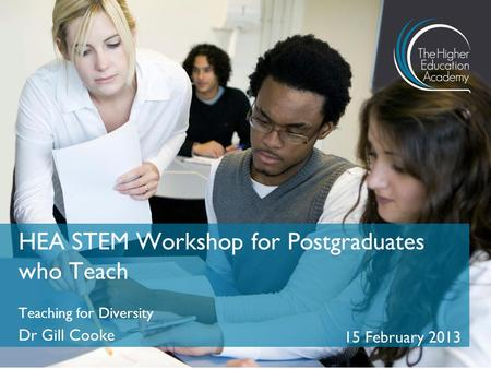 Teaching for Diversity Dr Gill Cooke 15 February 2013 HEA STEM Workshop for Postgraduates who Teach.