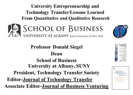 University Entrepreneurship and Technology Transfer/Lessons Learned From Quantitative and Qualitative Research Professor Donald Siegel Dean School of Business.